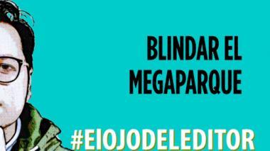 En video: #ElOjoDelEditor, Blindar el Megaparque